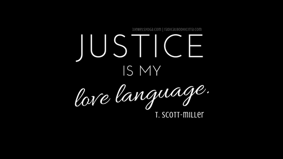 "Graphic with words in white lettering against a black background: ""Justice is my  love language"" in the center. Directly below the quote is the name ""t. scott-miller,"" the person who wrote the quote and created this graphic; and the associated websites ""3jewelsyoga.com + radicalbodhicitta.com"" are above the quote."